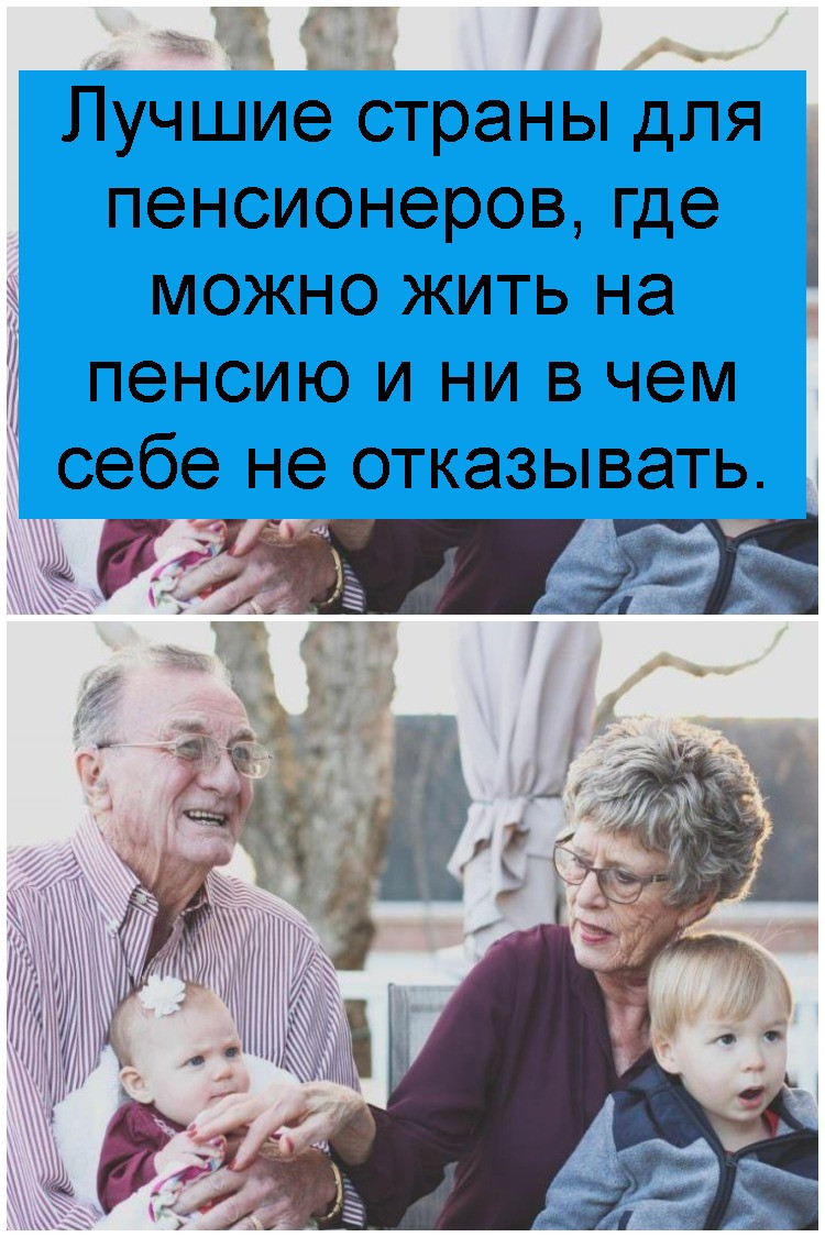 Лучшие страны для пенсионеров, где можно жить на пенсию и ни в чем себе не отказывать 4