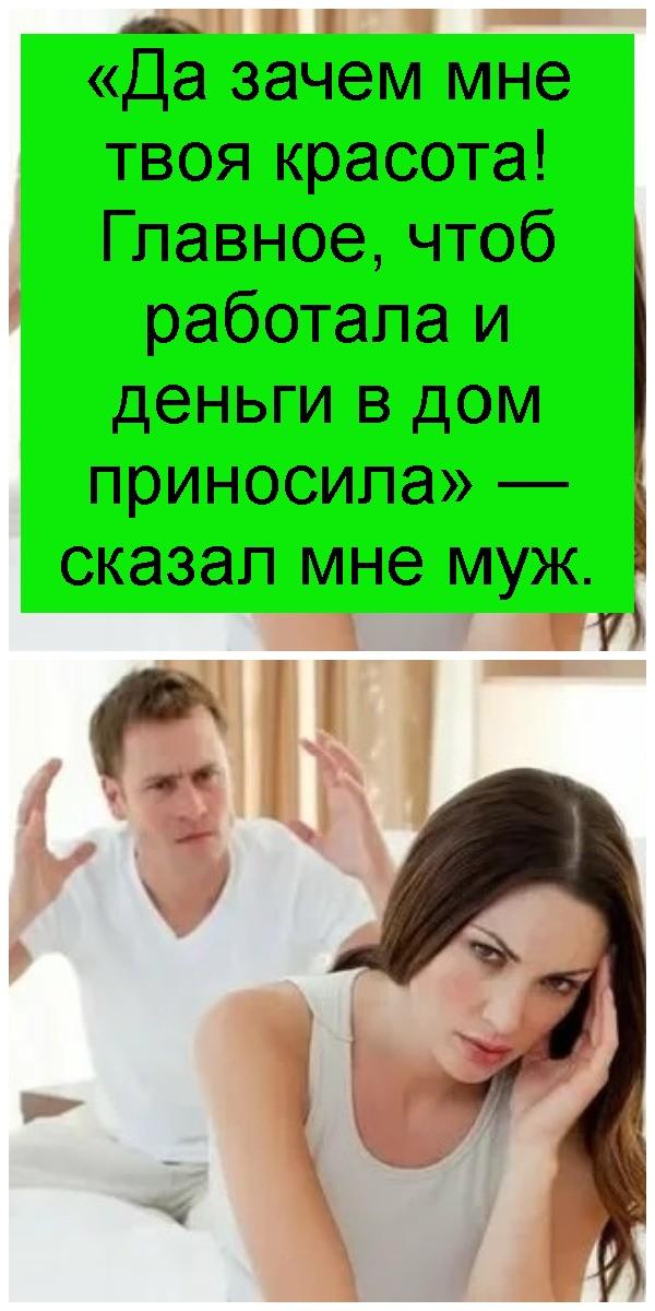 «Да зачем мне твоя красота! Главное, чтоб работала и деньги в дом приносила» — сказал мне муж 4